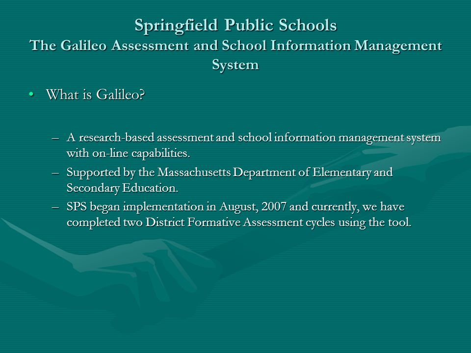 Springfield Public Schools The Galileo Assessment and School Information Management System What is Galileo?What is Galileo? –A research-based assessme