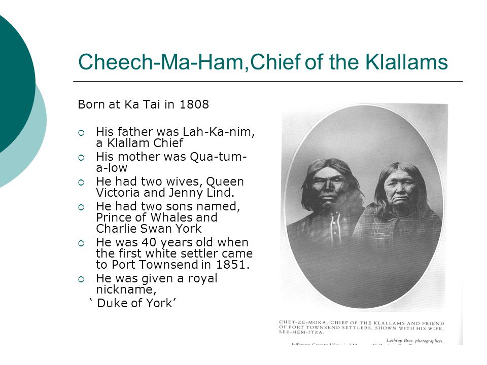 Cheech-Ma-Ham,Chief of the Klallams Born at Ka Tai in 1808  His father was Lah-Ka-nim, a Klallam Chief  His mother was Qua-tum- a-low  He had two wives, Queen Victoria and Jenny Lind.