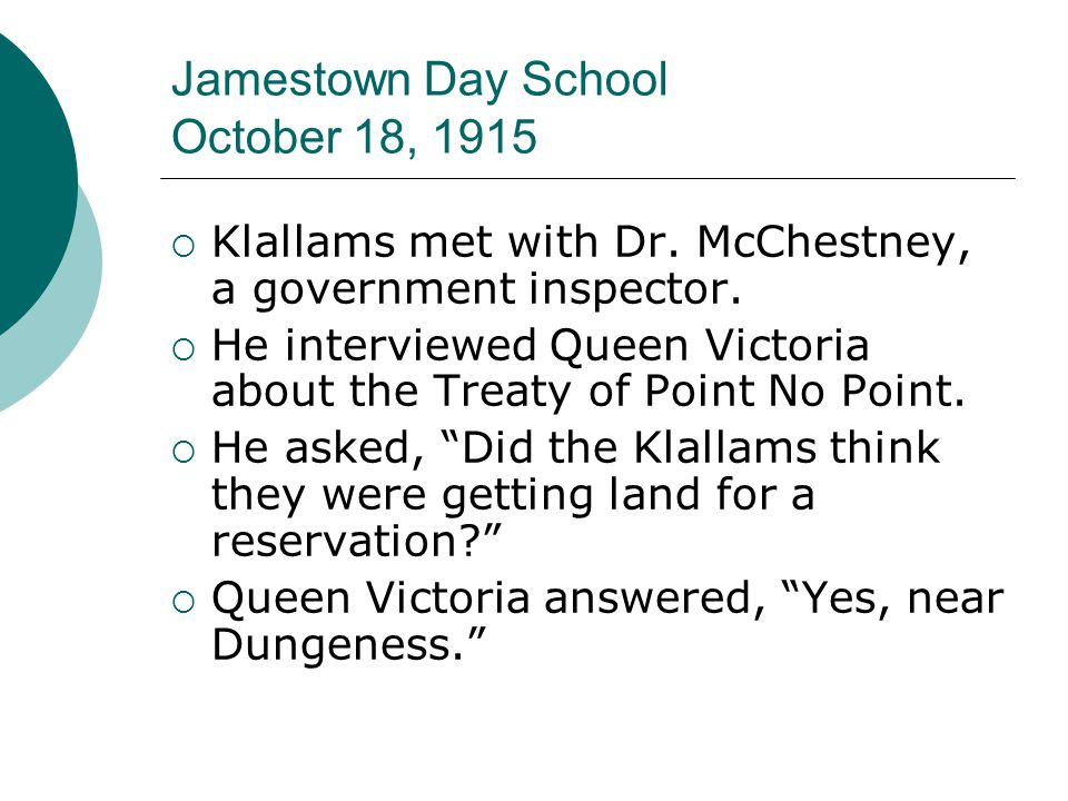 Jamestown Day School October 18, 1915  Klallams met with Dr. McChestney, a government inspector.  He interviewed Queen Victoria about the Treaty of