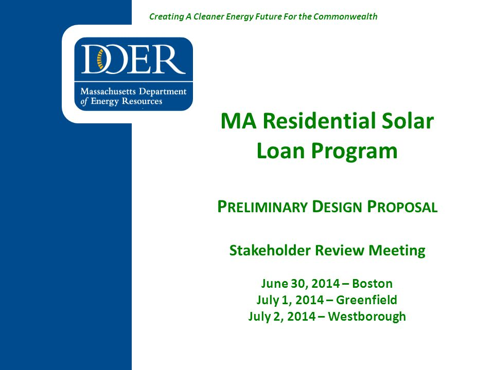 Creating A Cleaner Energy Future For the Commonwealth MA Residential Solar Loan Program P RELIMINARY D ESIGN P ROPOSAL Stakeholder Review Meeting June 30, 2014 – Boston July 1, 2014 – Greenfield July 2, 2014 – Westborough