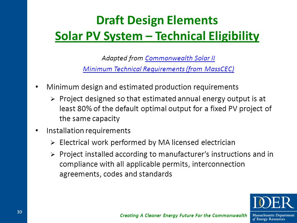 Creating A Cleaner Energy Future For the Commonwealth Draft Design Elements Solar PV System – Technical Eligibility Adapted from Commonwealth Solar IICommonwealth Solar II Minimum Technical Requirements (from MassCEC) Minimum design and estimated production requirements  Project designed so that estimated annual energy output is at least 80% of the default optimal output for a fixed PV project of the same capacity Installation requirements  Electrical work performed by MA licensed electrician  Project installed according to manufacturer's instructions and in compliance with all applicable permits, interconnection agreements, codes and standards 10
