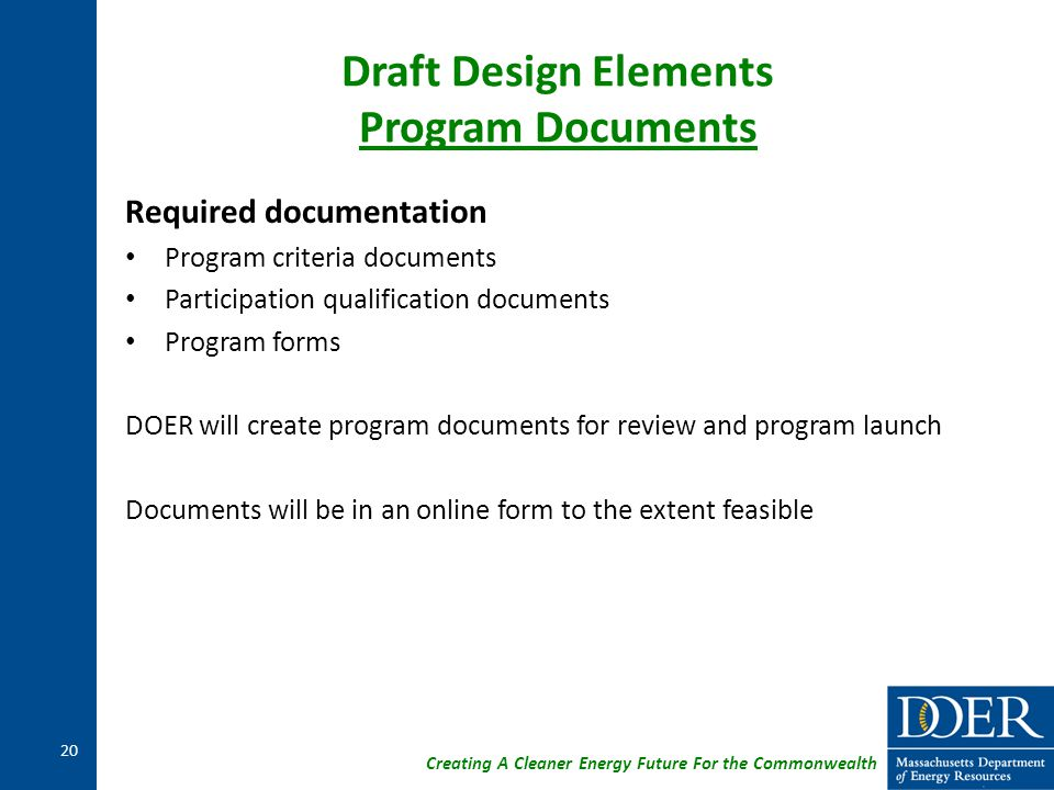 Creating A Cleaner Energy Future For the Commonwealth Draft Design Elements Program Documents Required documentation Program criteria documents Participation qualification documents Program forms DOER will create program documents for review and program launch Documents will be in an online form to the extent feasible 20