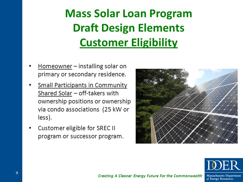 Creating A Cleaner Energy Future For the Commonwealth Mass Solar Loan Program Draft Design Elements Customer Eligibility Homeowner – installing solar on primary or secondary residence.
