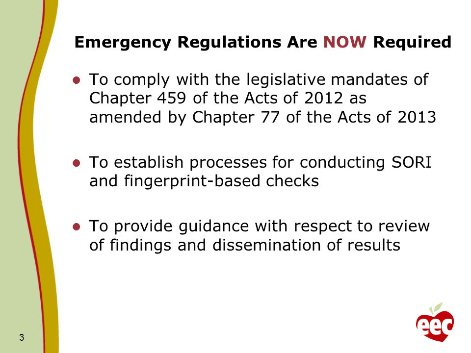 Emergency Regulations Are NOW Required To comply with the legislative mandates of Chapter 459 of the Acts of 2012 as amended by Chapter 77 of the Acts of 2013 To establish processes for conducting SORI and fingerprint-based checks To provide guidance with respect to review of findings and dissemination of results 3