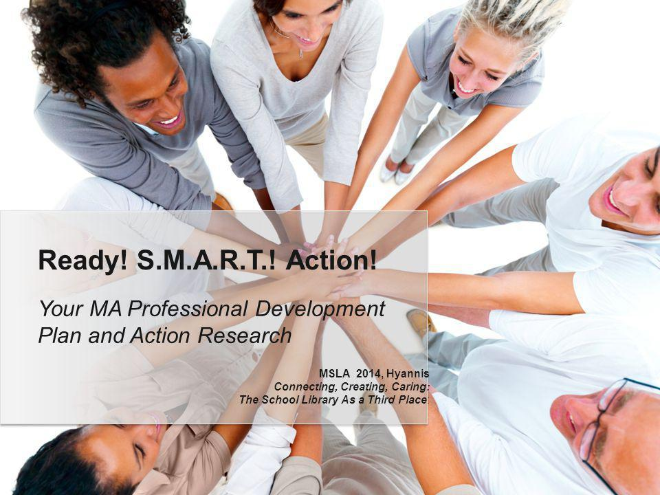 Your MA Professional Development Plan and Action Research Ready! S.M.A.R.T.! Action! MSLA 2014, Hyannis Connecting, Creating, Caring: The School Libra