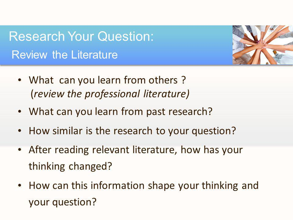 What can you learn from others ? (review the professional literature) What can you learn from past research? How similar is the research to your quest