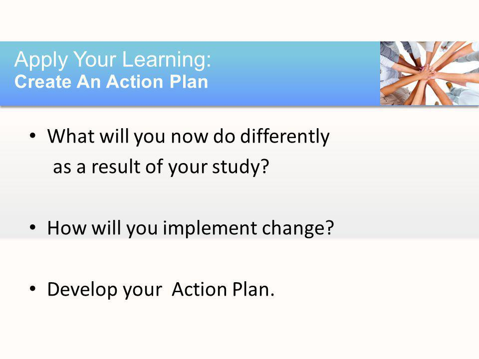 What will you now do differently as a result of your study? How will you implement change? Develop your Action Plan. Apply Your Learning: Create An Ac