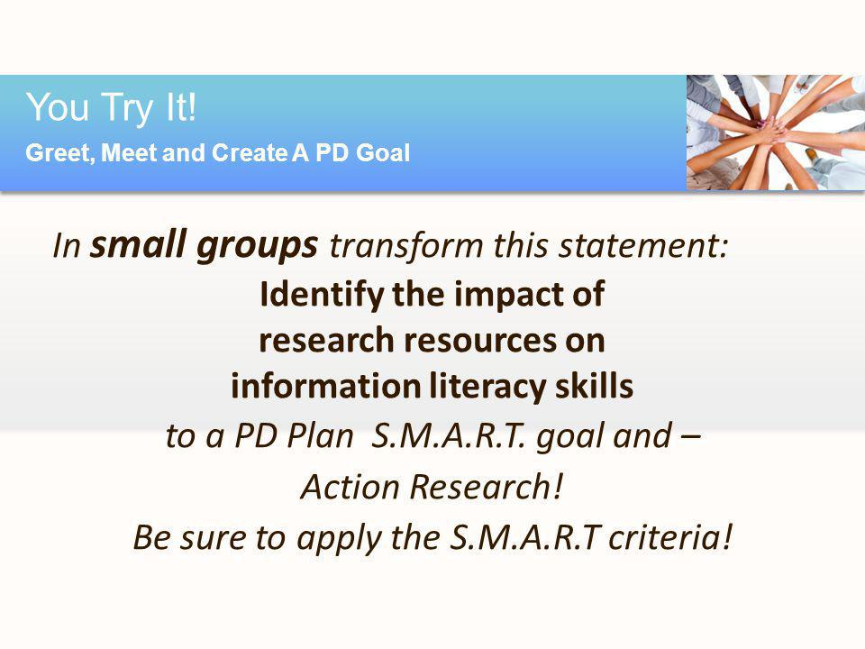 In small groups transform this statement: Identify the impact of research resources on information literacy skills to a PD Plan S.M.A.R.T.