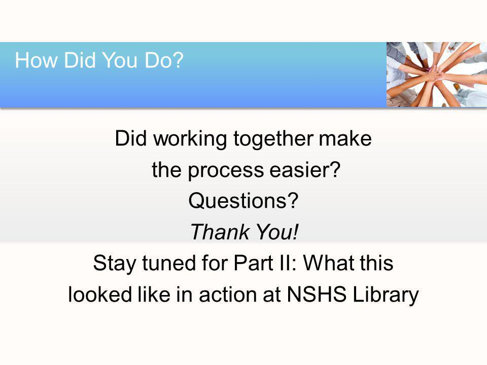Did working together make the process easier? Questions? Thank You! Stay tuned for Part II: What this looked like in action at NSHS Library How Did Yo