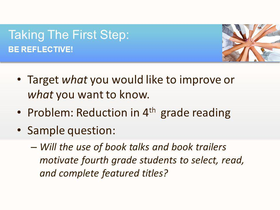 Target what you would like to improve or what you want to know. Problem: Reduction in 4 th grade reading Sample question: – Will the use of book talks
