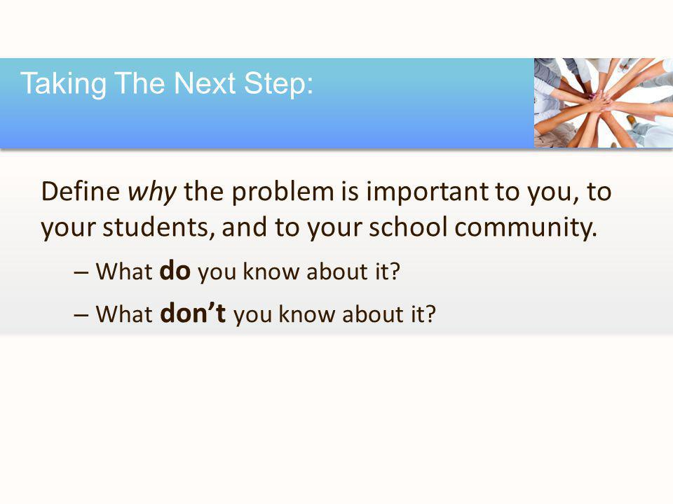 Define why the problem is important to you, to your students, and to your school community. – What do you know about it? – What don't you know about i