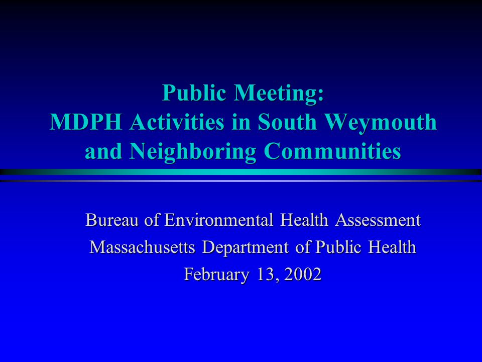 Bureau of Environmental Health Assessment Massachusetts Department of Public Health February 13, 2002 Public Meeting: MDPH Activities in South Weymouth and Neighboring Communities