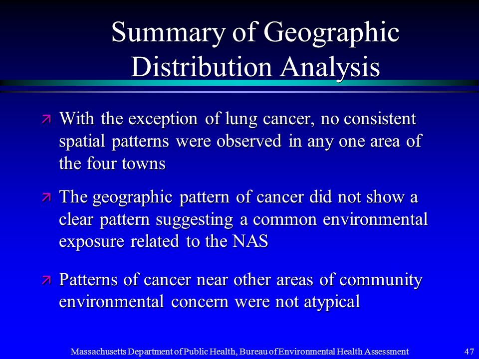 Massachusetts Department of Public Health, Bureau of Environmental Health Assessment 47 Summary of Geographic Distribution Analysis ä With the exception of lung cancer, no consistent spatial patterns were observed in any one area of the four towns ä The geographic pattern of cancer did not show a clear pattern suggesting a common environmental exposure related to the NAS ä Patterns of cancer near other areas of community environmental concern were not atypical