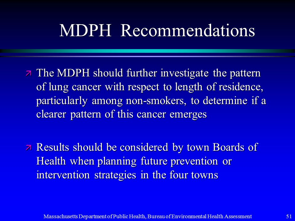 Massachusetts Department of Public Health, Bureau of Environmental Health Assessment 51 MDPH Recommendations ä The MDPH should further investigate the pattern of lung cancer with respect to length of residence, particularly among non-smokers, to determine if a clearer pattern of this cancer emerges ä Results should be considered by town Boards of Health when planning future prevention or intervention strategies in the four towns