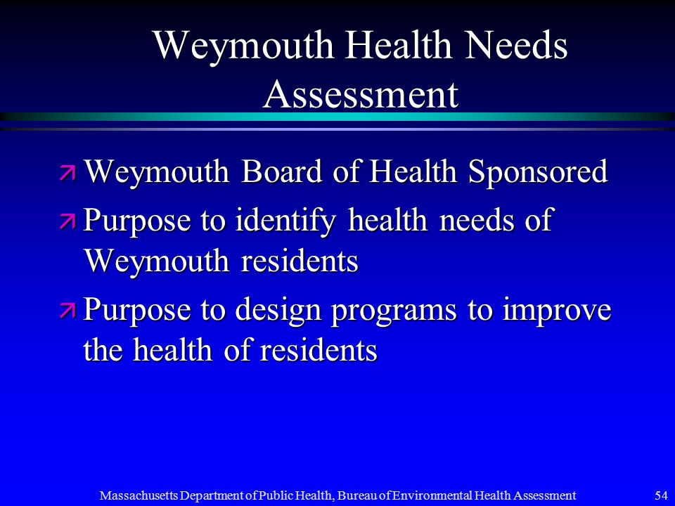 Massachusetts Department of Public Health, Bureau of Environmental Health Assessment 54 Weymouth Health Needs Assessment ä Weymouth Board of Health Sponsored ä Purpose to identify health needs of Weymouth residents ä Purpose to design programs to improve the health of residents
