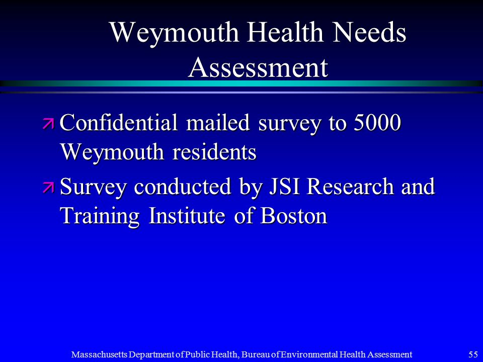 Massachusetts Department of Public Health, Bureau of Environmental Health Assessment 55 Weymouth Health Needs Assessment ä Confidential mailed survey to 5000 Weymouth residents ä Survey conducted by JSI Research and Training Institute of Boston