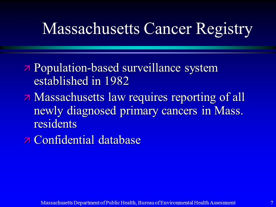 Massachusetts Department of Public Health, Bureau of Environmental Health Assessment 7 Massachusetts Cancer Registry ä Population-based surveillance system established in 1982 ä Massachusetts law requires reporting of all newly diagnosed primary cancers in Mass.