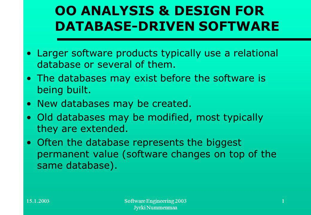 Software Engineering 2003 Jyrki Nummenmaa 1 OO ANALYSIS & DESIGN FOR DATABASE-DRIVEN SOFTWARE Larger software products typically use a relational database or several of them.