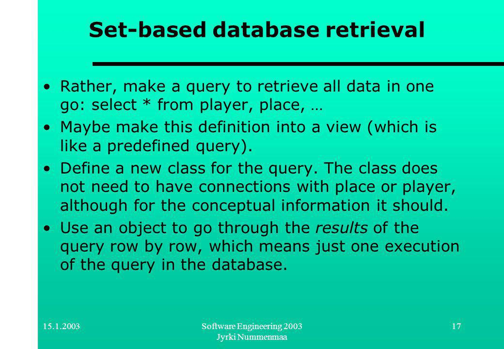 Software Engineering 2003 Jyrki Nummenmaa 17 Set-based database retrieval Rather, make a query to retrieve all data in one go: select * from player, place, … Maybe make this definition into a view (which is like a predefined query).