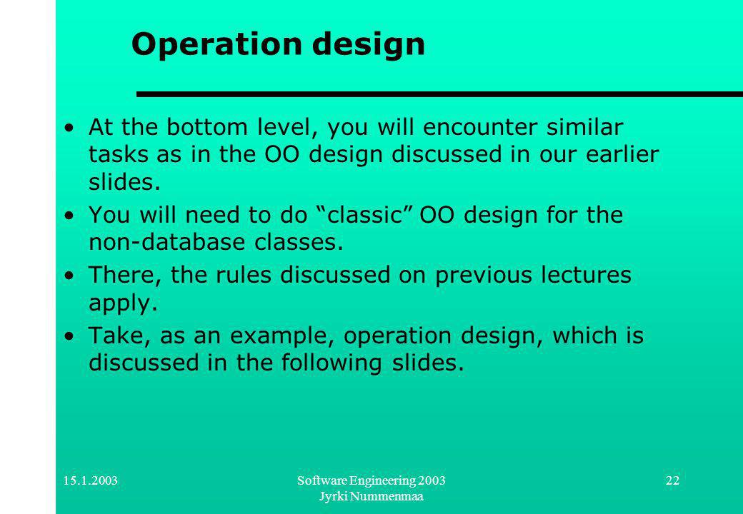 Software Engineering 2003 Jyrki Nummenmaa 22 Operation design At the bottom level, you will encounter similar tasks as in the OO design discussed in our earlier slides.