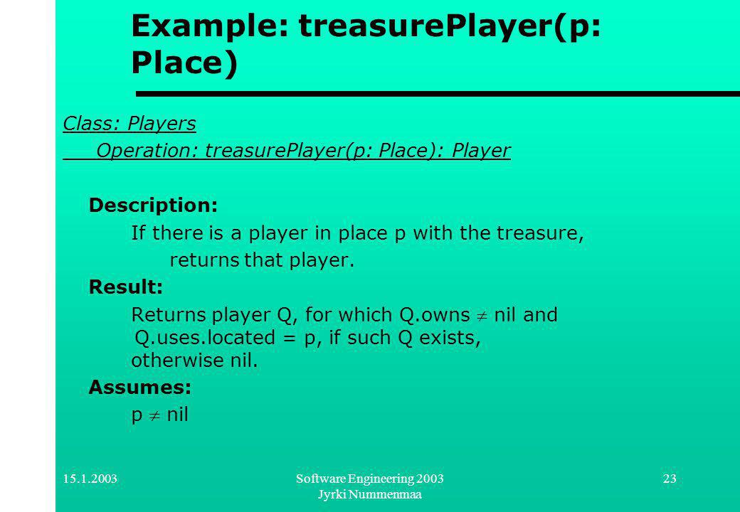Software Engineering 2003 Jyrki Nummenmaa 23 Example: treasurePlayer(p: Place) Class: Players Operation: treasurePlayer(p: Place): Player Description: If there is a player in place p with the treasure, returns that player.