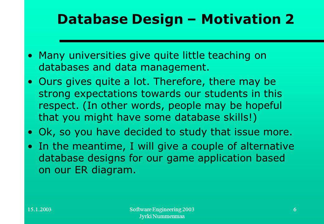 Software Engineering 2003 Jyrki Nummenmaa 6 Database Design – Motivation 2 Many universities give quite little teaching on databases and data management.