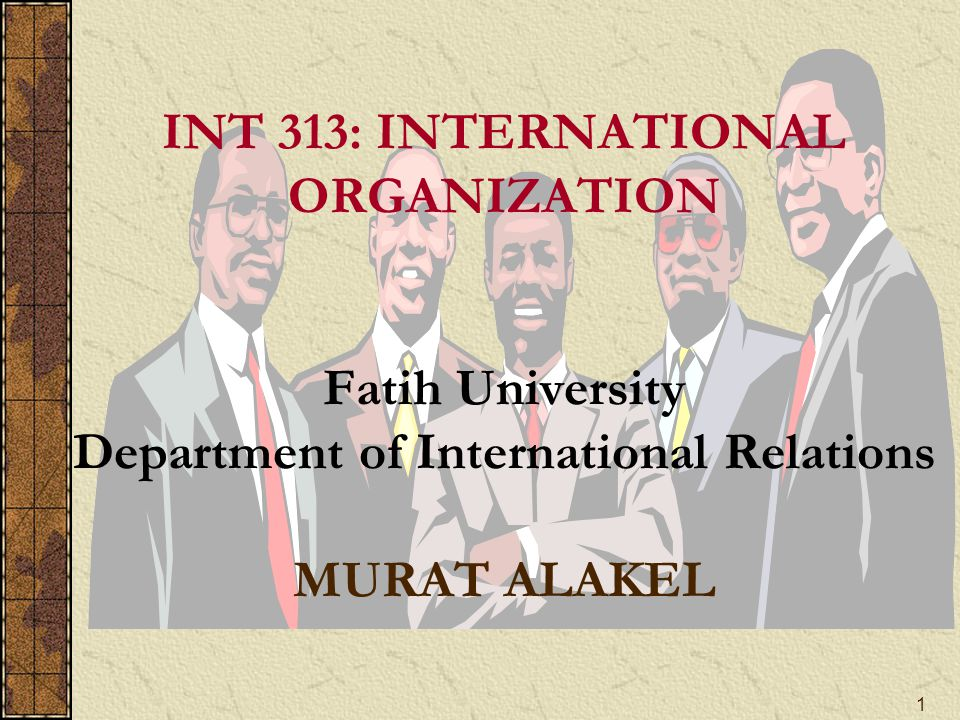 1 INT 313: INTERNATIONAL ORGANIZATION Fatih University Department of International Relations MURAT ALAKEL