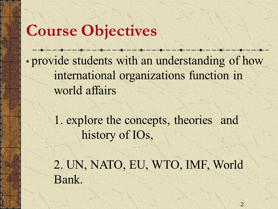 3 Course Outline PART I: THEORETICAL AND HISTORICAL BACKGROUND Basic Concepts and Definitions Types of International Organizations Theoretical Overview of International Organizations Historical Evolution of International Organizations