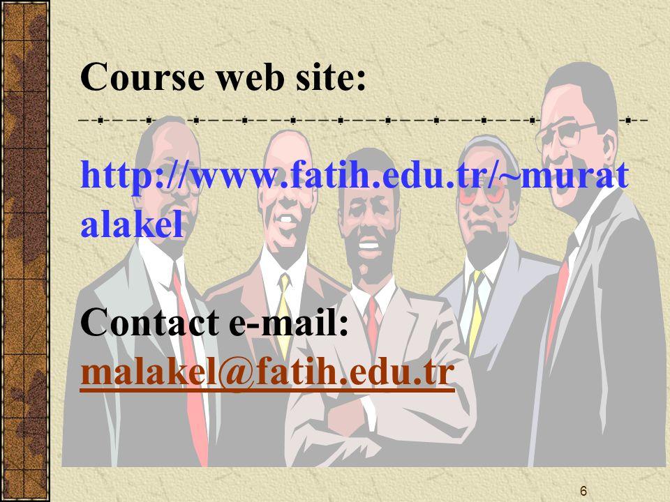 6 Course web site: http://www.fatih.edu.tr/~murat alakel Contact e-mail: malakel@fatih.edu.tr malakel@fatih.edu.tr
