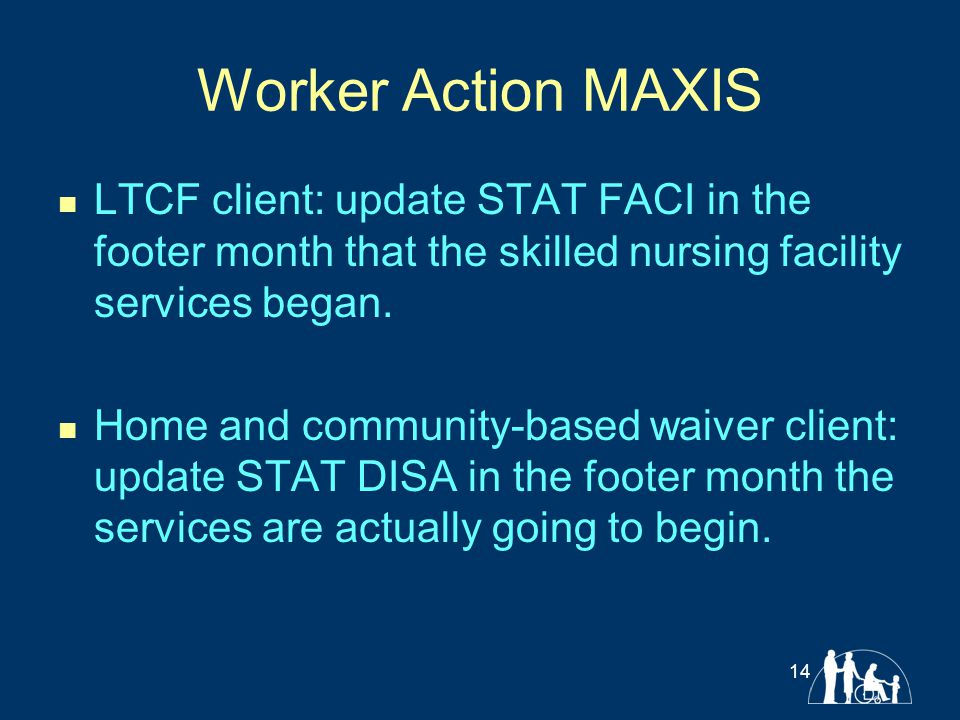 Worker Action MAXIS LTCF client: update STAT FACI in the footer month that the skilled nursing facility services began. Home and community-based waive