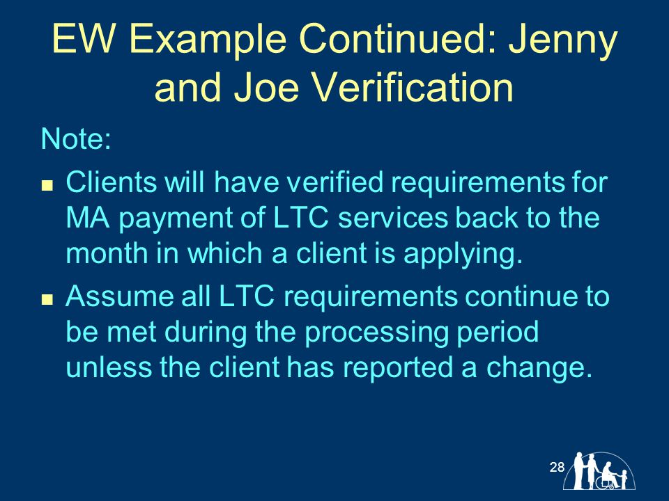 EW Example Continued: Jenny and Joe Verification Note: Clients will have verified requirements for MA payment of LTC services back to the month in whi