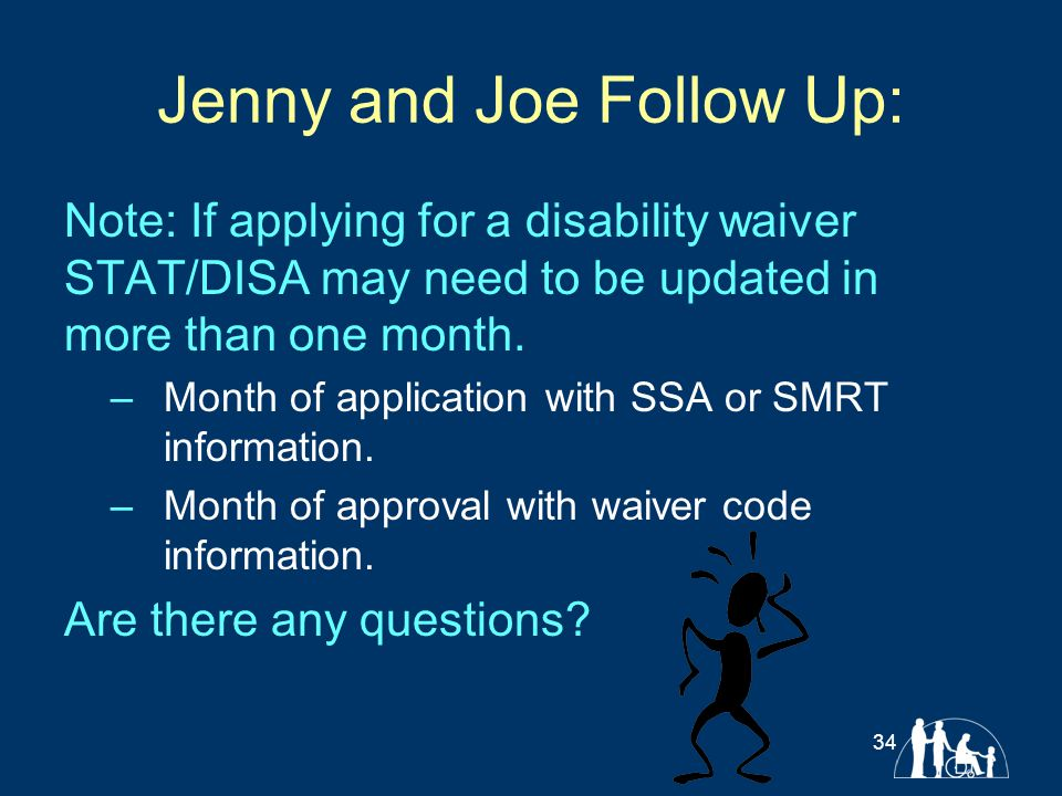 Jenny and Joe Follow Up: Note: If applying for a disability waiver STAT/DISA may need to be updated in more than one month. –Month of application with