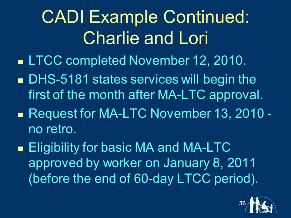 CADI Example Continued: Charlie and Lori LTCC completed November 12, 2010. DHS-5181 states services will begin the first of the month after MA-LTC app