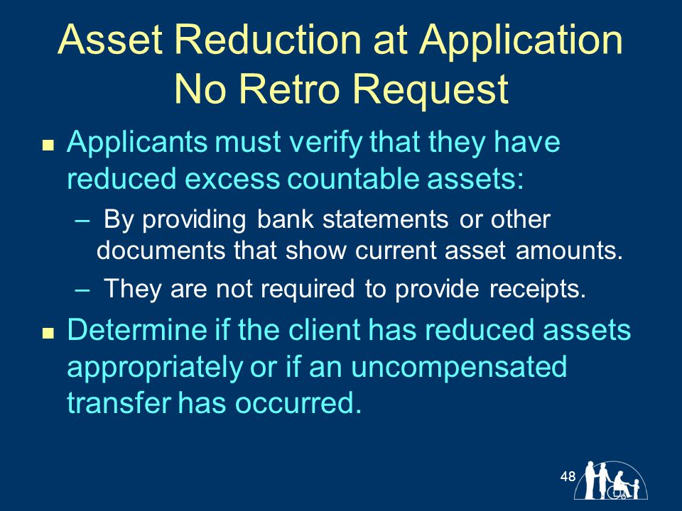 Asset Reduction at Application No Retro Request Applicants must verify that they have reduced excess countable assets: – By providing bank statements