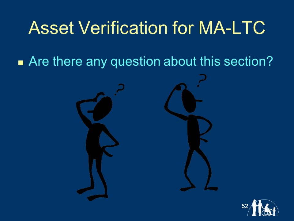 Asset Verification for MA-LTC Are there any question about this section? 52