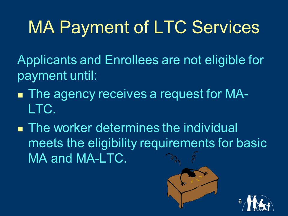 MA Payment of LTC Services Applicants and Enrollees are not eligible for payment until: The agency receives a request for MA- LTC. The worker determin