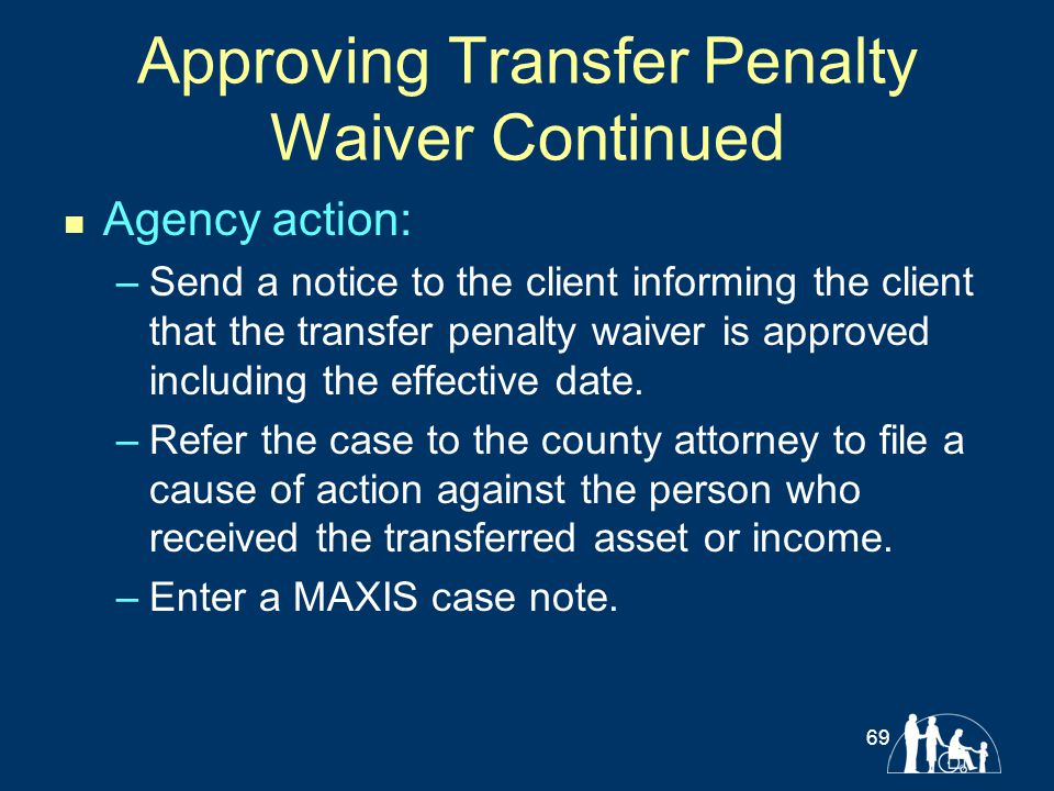 Approving Transfer Penalty Waiver Continued Agency action: –Send a notice to the client informing the client that the transfer penalty waiver is appro