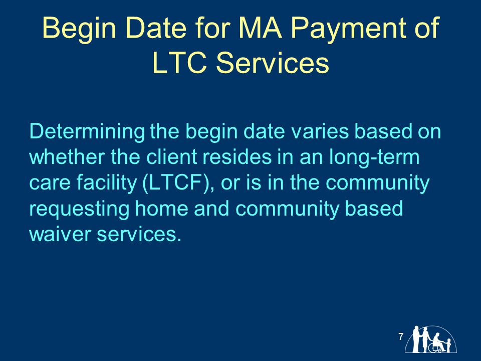 Begin Date for MA Payment of LTC Services Determining the begin date varies based on whether the client resides in an long-term care facility (LTCF),