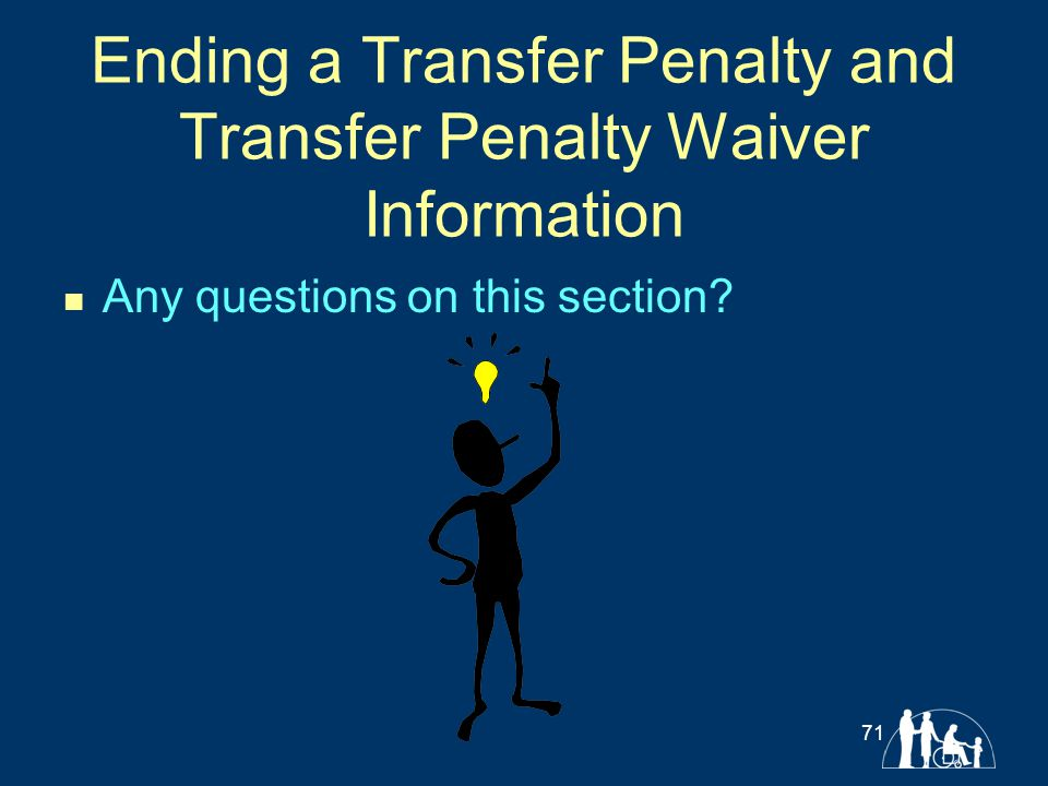 Ending a Transfer Penalty and Transfer Penalty Waiver Information Any questions on this section? 71