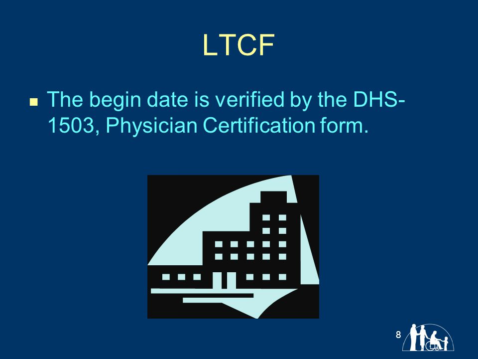 LTCF The begin date is verified by the DHS- 1503, Physician Certification form. 8