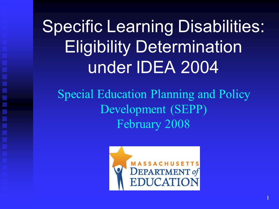 1 Specific Learning Disabilities: Eligibility Determination under IDEA 2004 Special Education Planning and Policy Development (SEPP) February 2008