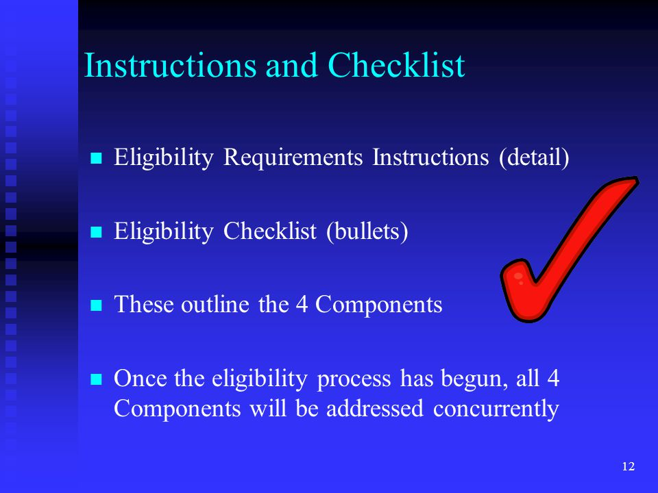 12 Instructions and Checklist Eligibility Requirements Instructions (detail) Eligibility Checklist (bullets) These outline the 4 Components Once the e