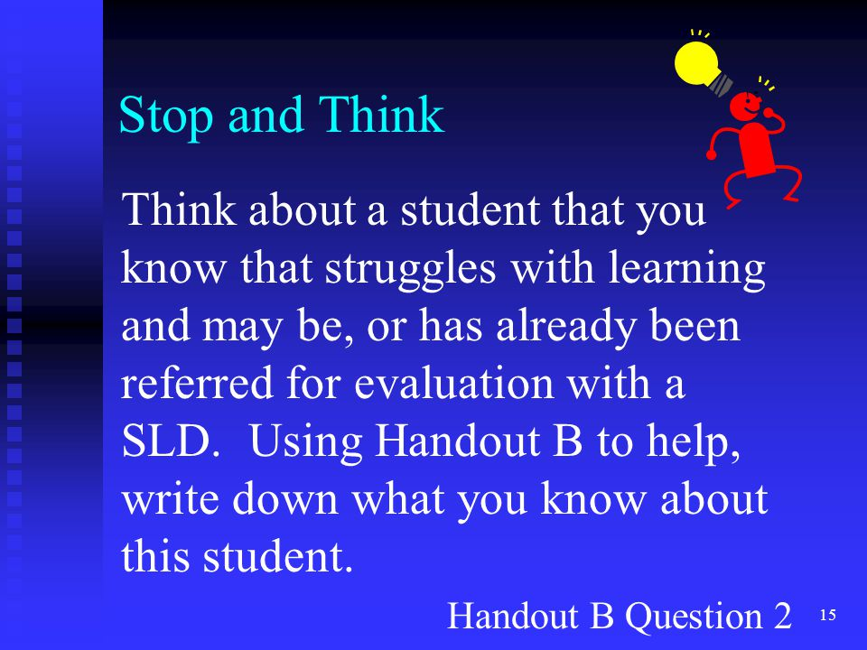 15 Stop and Think Think about a student that you know that struggles with learning and may be, or has already been referred for evaluation with a SLD.