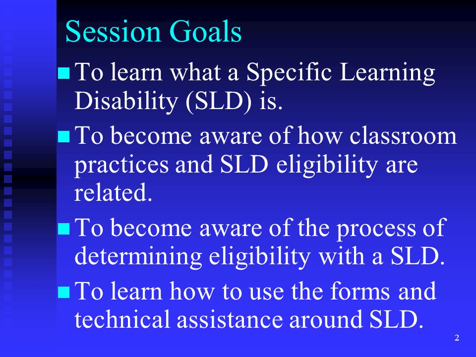 2 Session Goals To learn what a Specific Learning Disability (SLD) is. To become aware of how classroom practices and SLD eligibility are related. To