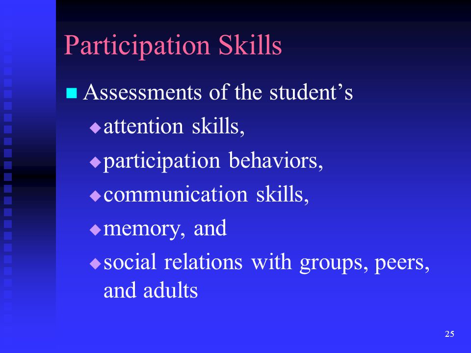 25 Participation Skills Assessments of the student's  attention skills,  participation behaviors,  communication skills,  memory, and  social rel