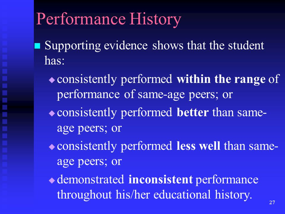 27 Performance History Supporting evidence shows that the student has:  consistently performed within the range of performance of same-age peers; or