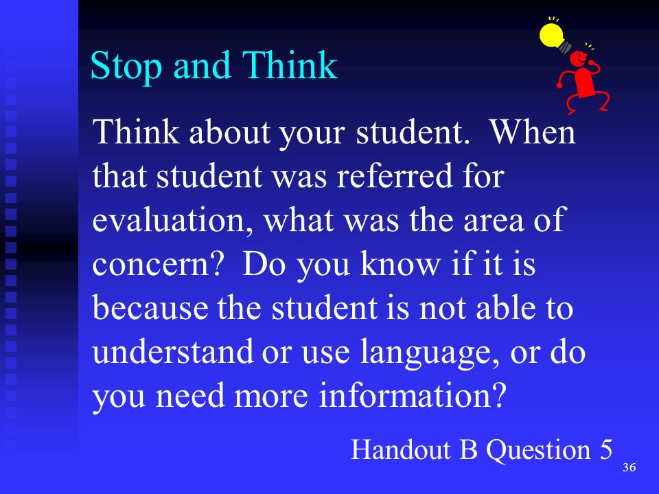 36 Stop and Think Think about your student. When that student was referred for evaluation, what was the area of concern? Do you know if it is because