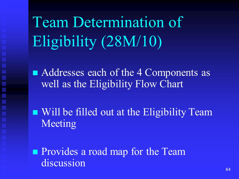 64 Team Determination of Eligibility (28M/10) Addresses each of the 4 Components as well as the Eligibility Flow Chart Will be filled out at the Eligi