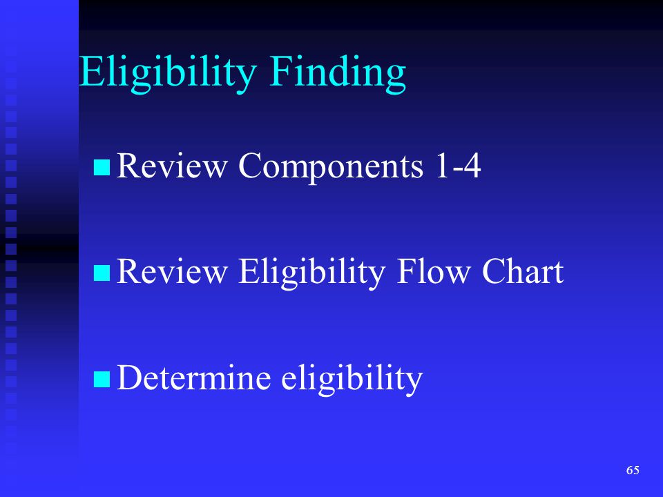 65 Eligibility Finding Review Components 1-4 Review Eligibility Flow Chart Determine eligibility