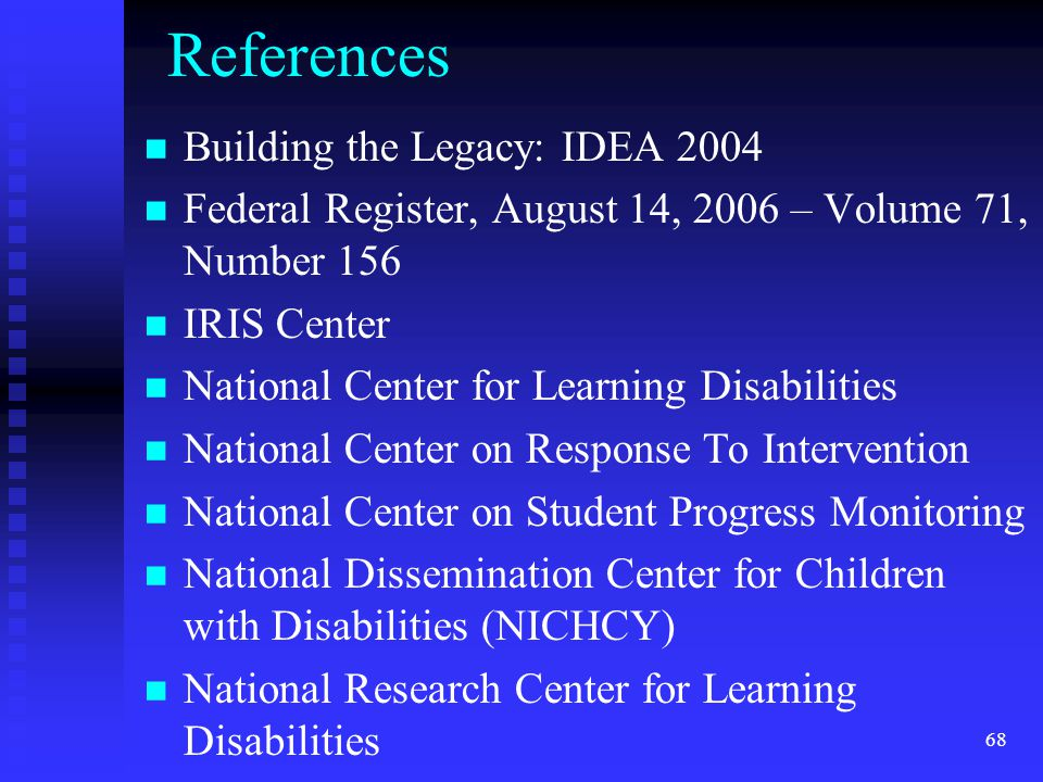 68 References Building the Legacy: IDEA 2004 Federal Register, August 14, 2006 – Volume 71, Number 156 IRIS Center National Center for Learning Disabi